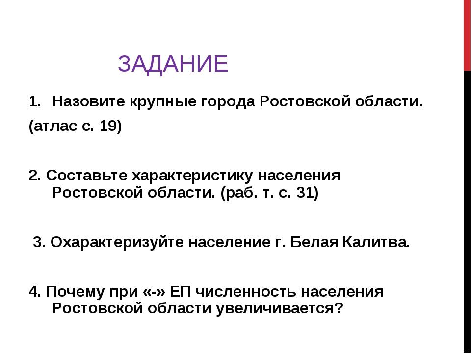 ЗАДАНИЕ Назовите крупные города Ростовской области. (атлас с. 19) 2. Составьт...