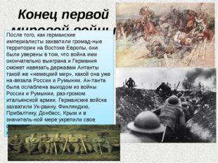Конец первой мировой войны После того, как германские империалисты захватили