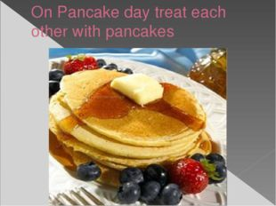 On Pancake day treat each other with pancakes