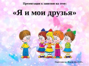«Я и мои друзья» Презентация к занятию на тему: Подготовила: Журавлёва О.Ю.,