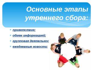 Основные этапы утреннего сбора: приветствие; обмен информацией; групповая дея