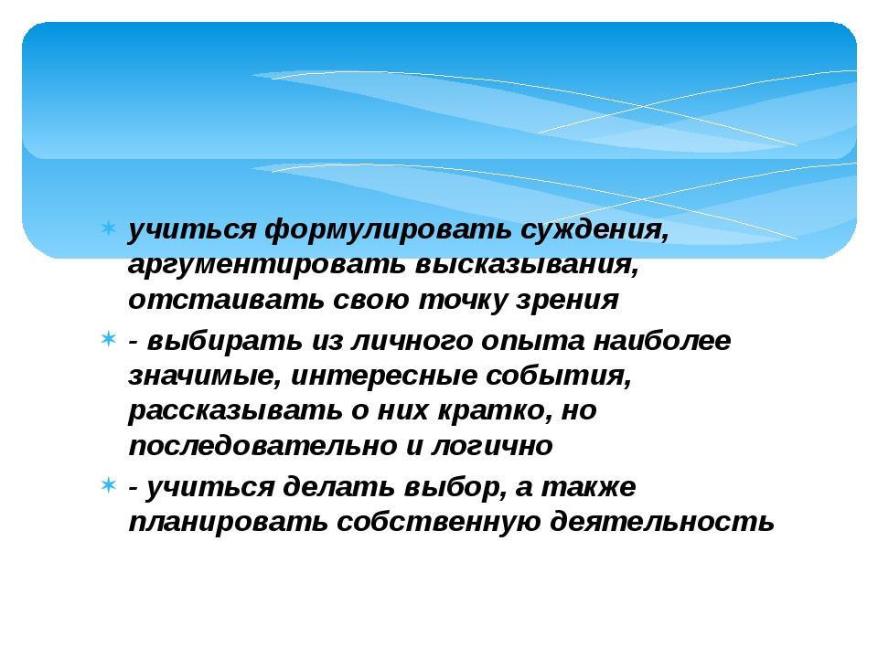 - учиться формулировать суждения, аргументировать высказывания, отстаивать св...