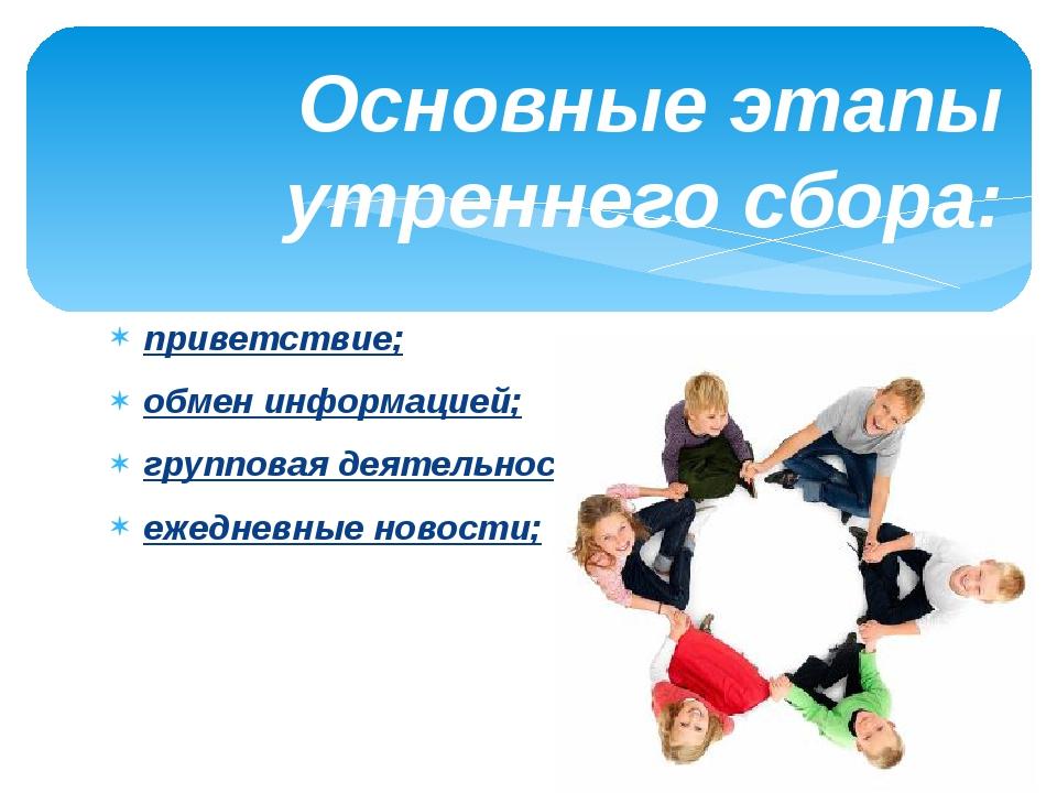 Основные этапы утреннего сбора: приветствие; обмен информацией; групповая дея...