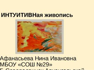 ИНТУИТИВНая живопись Афанасьева Нина Ивановна МБОУ «СОШ №29» Г. Северодвинск