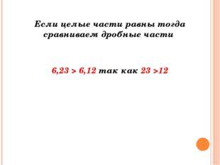 Если целые части равны тогда сравниваем дробные части  6,23 > 6,12т