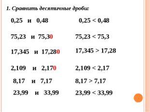 1. Сравнить десятичные дроби: 0,25 и 0,48 0,25 < 0,48 75,23 и 75,3 17,345 и 1