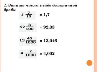 1. Запиши числа в виде десятичной дроби = 1,7 = 92,03 = 13,046 = 4,002