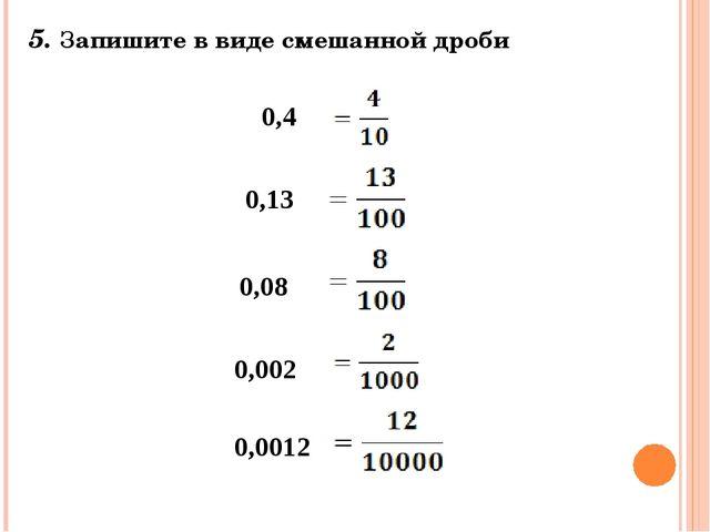 5. Запишите в виде смешанной дроби 0,4 0,13 0,08 0,002 0,0012
