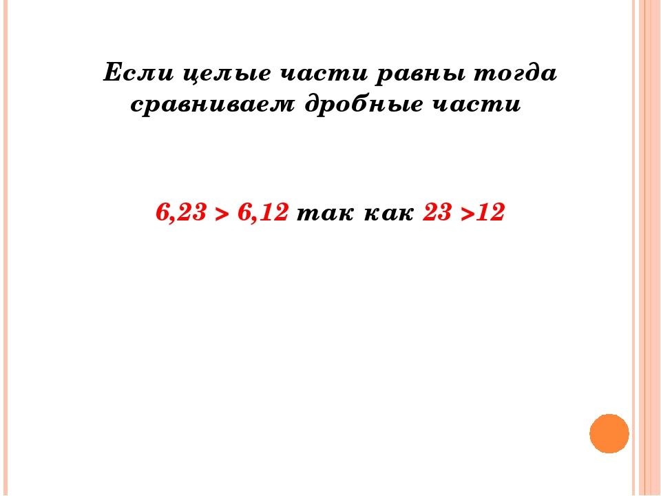 Если целые части равны тогда сравниваем дробные части  6,23 > 6,12т...