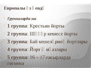 Европалы үз өендә Группаларда эш 1 группа: Крестьян йорты 2 группа: Шәһәр кеш