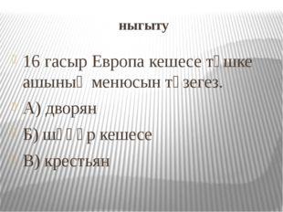 ныгыту 16 гасыр Европа кешесе төшке ашының менюсын төзегез. А) дворян Б) шәһә
