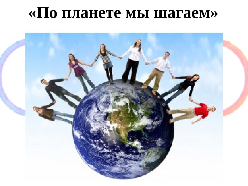 «По планете мы шагаем»