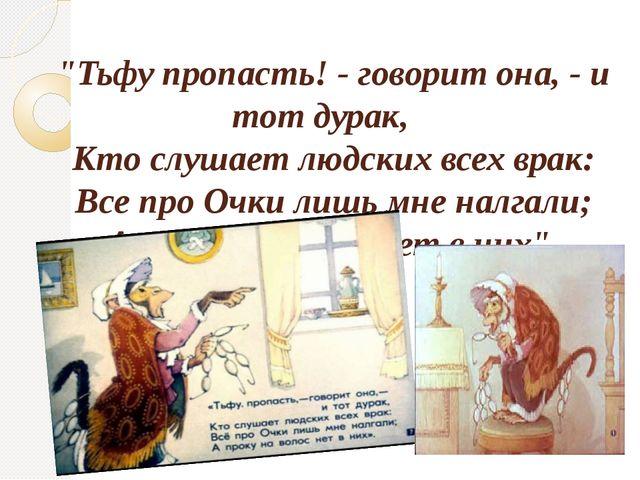 """""""Тьфу пропасть! - говорит она, - и тот дурак, Кто слушает людских всех врак..."""