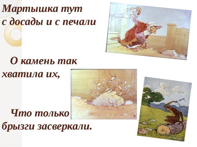 Мартышка тут с досады и с печали О камень так хватила их, Что только брызги з...