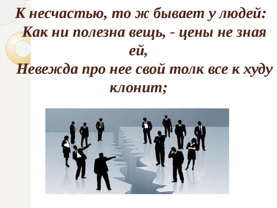 К несчастью, то ж бывает у людей: Как ни полезна вещь, - цены не зная ей, Не...