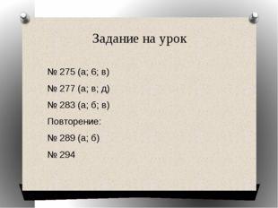 Задание на урок № 275 (a; 6; в) № 277 (a; в; д) № 283 (а; б; в) Повторение: №