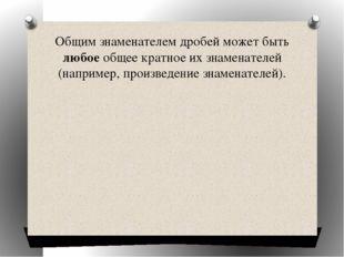 Общим знаменателем дробей может быть любое общее кратное их знаменателей (нап