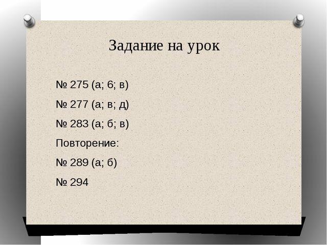 Задание на урок № 275 (a; 6; в) № 277 (a; в; д) № 283 (а; б; в) Повторение: №...