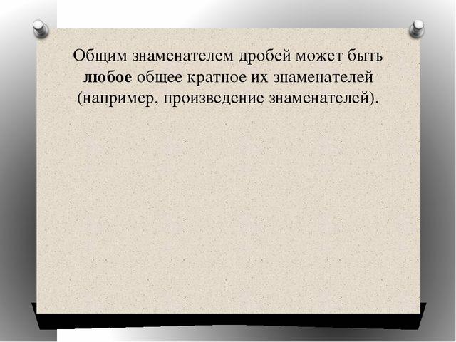 Общим знаменателем дробей может быть любое общее кратное их знаменателей (нап...