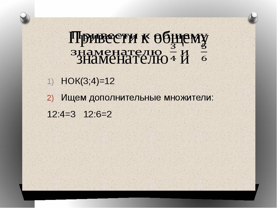 НОК(3;4)=12 Ищем дополнительные множители: 12:4=3 12:6=2