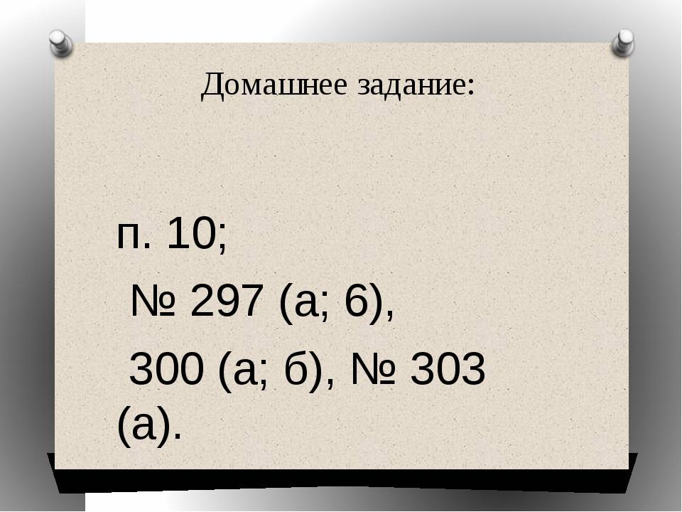 Домашнее задание: п. 10; № 297 (а; 6), 300 (a; б), № 303 (a).