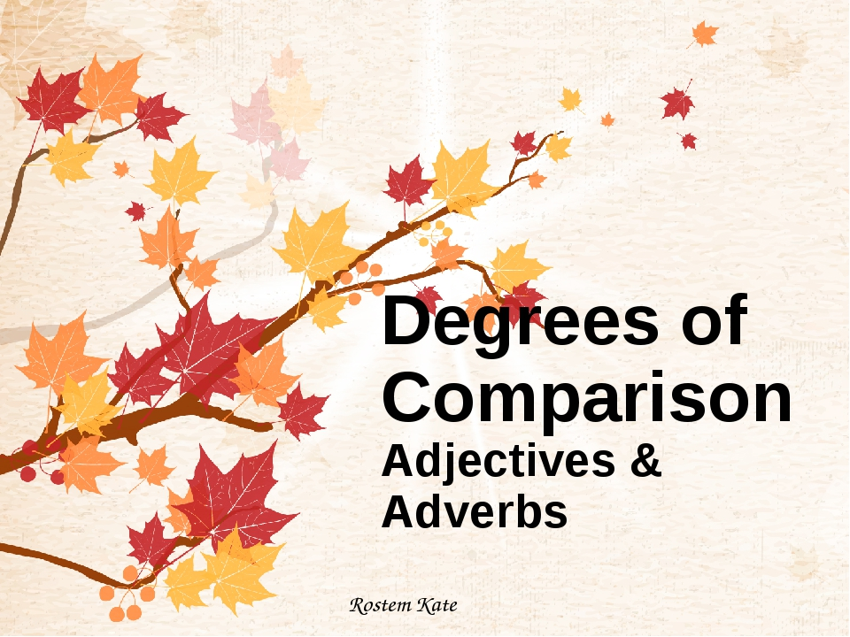 Degrees of Comparison Adjectives & Adverbs Rostem Kate