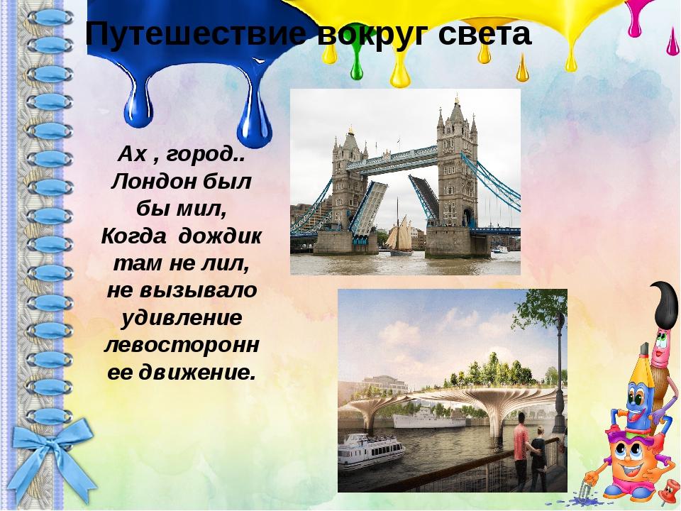 Путешествие вокруг света Ах , город.. Лондон был бы мил, Когда дождик там не...