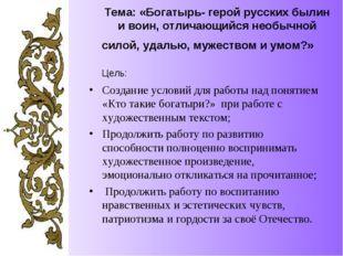 Тема: «Богатырь- герой русских былин и воин, отличающийся необычной силой, уд