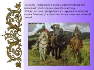 -Богатырь- герой русских былин, воин, отличающийся необычной силой, удалью, м