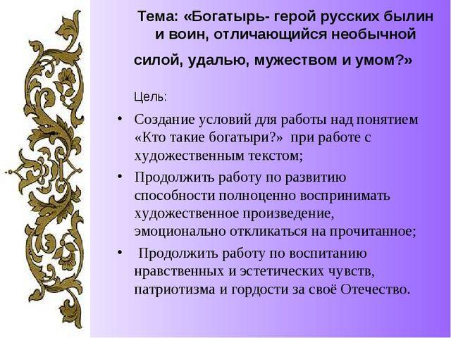 Тема: «Богатырь- герой русских былин и воин, отличающийся необычной силой, уд...