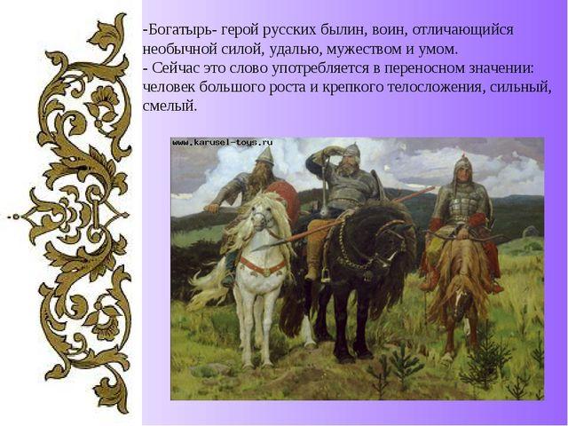 -Богатырь- герой русских былин, воин, отличающийся необычной силой, удалью, м...