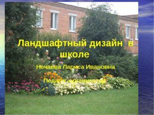 Ландшафтный дизайн в школе Нечаева Лариса Ивановна Педагог-организатор