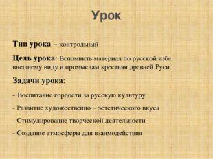 Урок Тип урока – контрольный Цель урока: Вспомнить материал по русской избе,