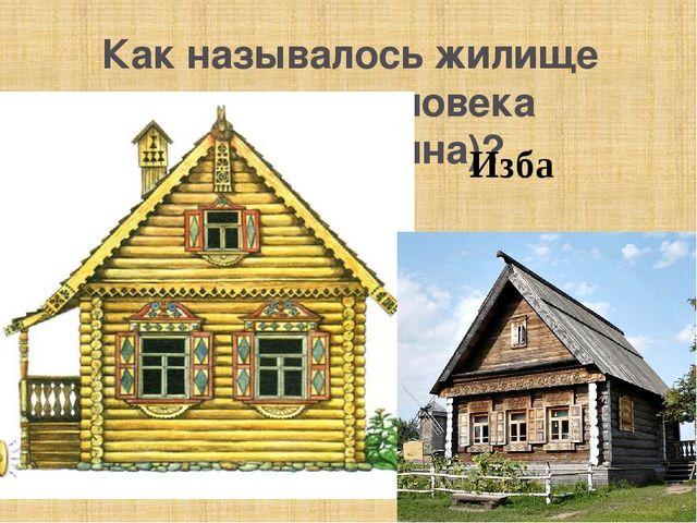 Как называлось жилище русского человека ( крестьянина)? Изба
