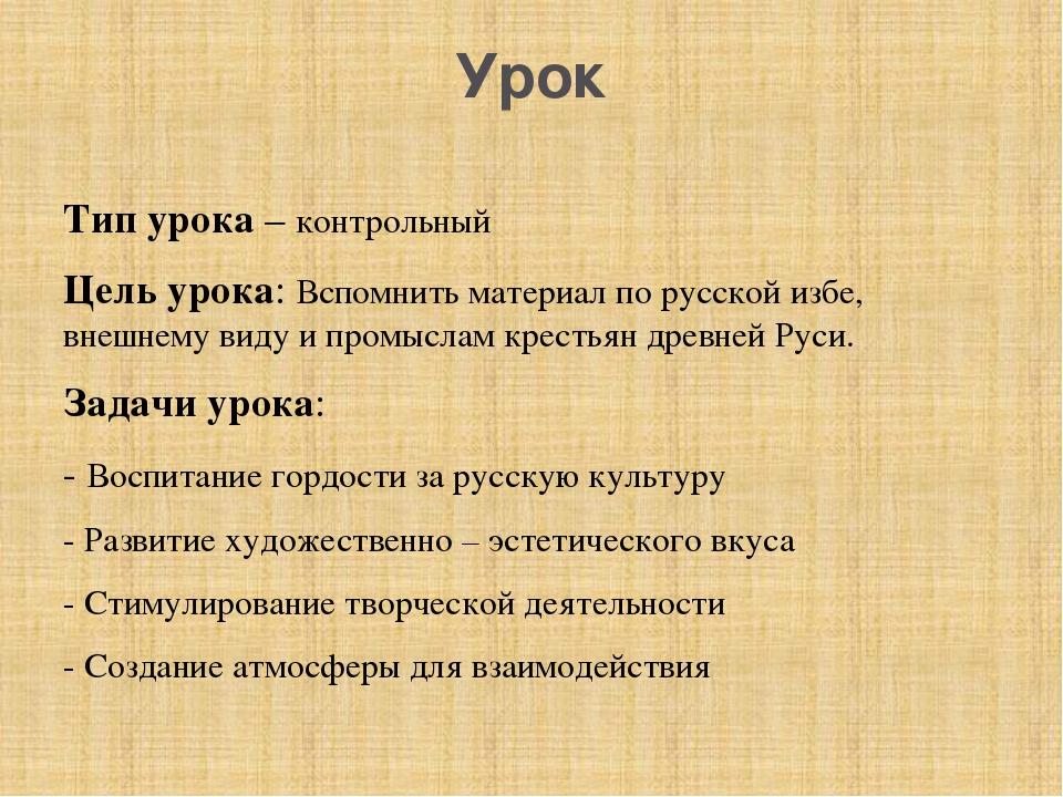 Урок Тип урока – контрольный Цель урока: Вспомнить материал по русской избе,...
