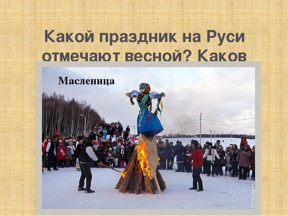Какой праздник на Руси отмечают весной? Каков праздничный обряд по окончании...