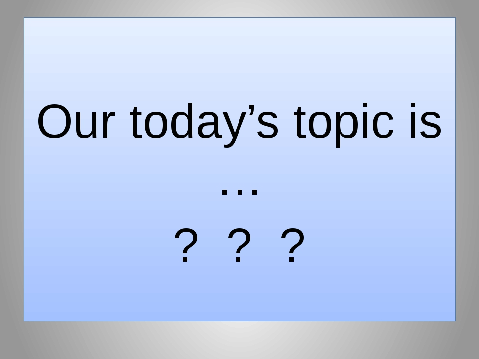 Our today's topic is … ? ? ?