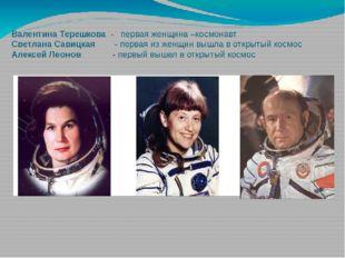 Валентина Терешкова - первая женщина –космонавт Светлана Савицкая - первая из