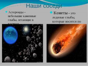 Наши соседи Астероиды – небольшие каменные глыбы, летающие в космосе Кометы –