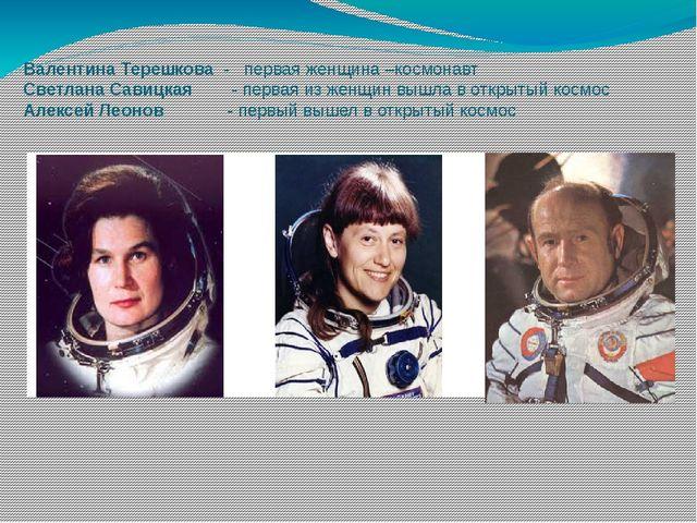 Валентина Терешкова - первая женщина –космонавт Светлана Савицкая - первая из...