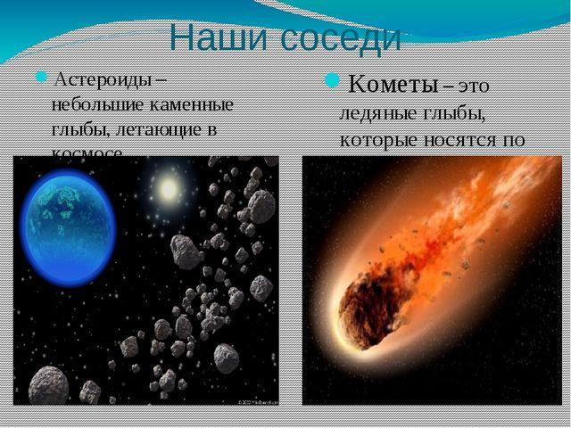 Наши соседи Астероиды – небольшие каменные глыбы, летающие в космосе Кометы –...