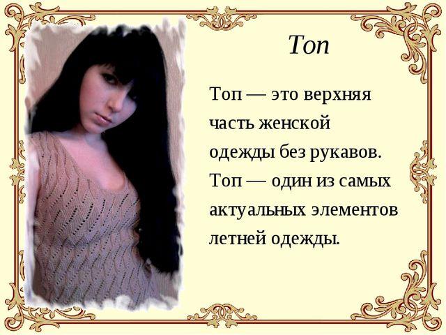 Топ Топ — это верхняя часть женской одежды без рукавов. Топ — один из самых а...