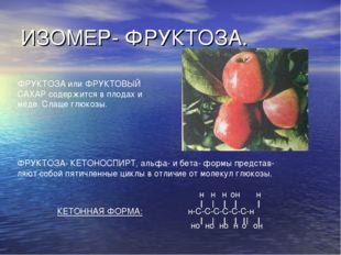 ИЗОМЕР- ФРУКТОЗА. ФРУКТОЗА или ФРУКТОВЫЙ САХАР содержится в плодах и мёде. Сл