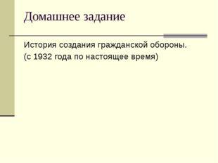Домашнее задание История создания гражданской обороны. (с 1932 года по настоя