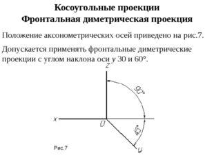 Косоугольные проекции Фронтальная диметрическая проекция Положение аксонометр