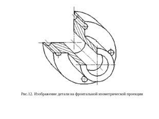 Рис.12. Изображение детали на фронтальной изометрической проекции