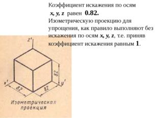 Коэффициент искажения по осям x, y, z равен 0.82. Изометрическую проекцию д