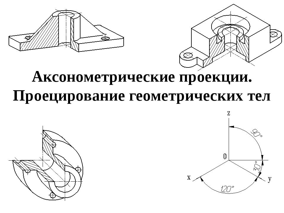 Аксонометрические проекции. Проецирование геометрических тел
