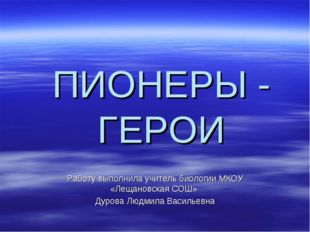 ПИОНЕРЫ - ГЕРОИ Работу выполнила учитель биологии МКОУ «Лещановская СОШ» Дуро