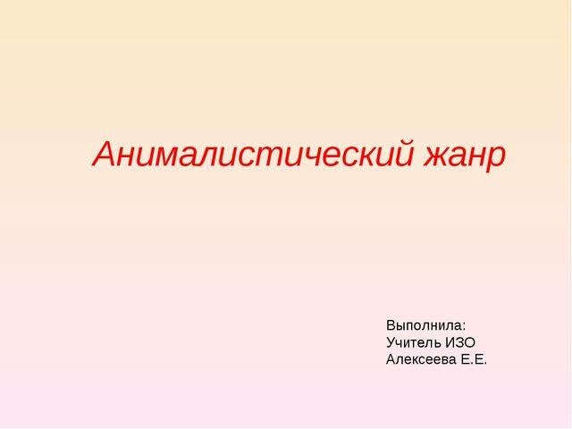 Анималистический жанр Выполнила: Учитель ИЗО Алексеева Е.Е.